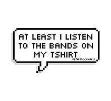 """""""At Least I Listen To The Bands On My T-shirt"""" Photographic Print"""