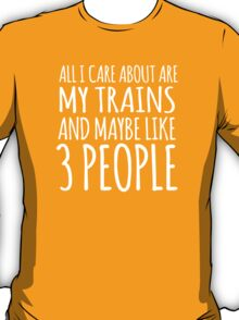 Hilarious 'All I Care About Are My Trains And Maybe Like 3 People' Tshirt, Accessories and Gifts T-Shirt