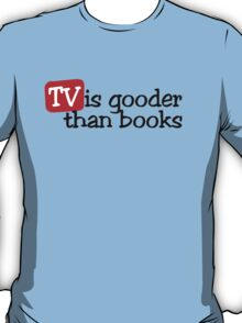 TV is gooder than books T-Shirt