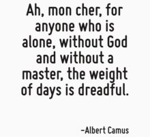 Ah, mon cher, for anyone who is alone, without God and without a master, the weight of days is dreadful. by Quotr
