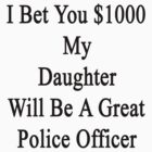I Bet You $1000 My Daughter Will Be A Great Police Officer  by supernova23