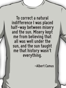 To correct a natural indifference I was placed half-way between misery and the sun. Misery kept me from believing that all was well under the sun, and the sun taught me that history wasn't everything T-Shirt