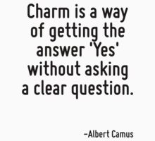 Charm is a way of getting the answer 'Yes' without asking a clear question. by Quotr