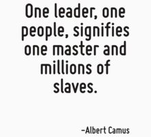 One leader, one people, signifies one master and millions of slaves. by Quotr