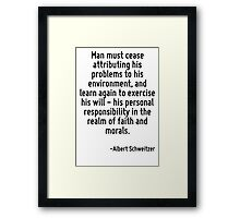 Man must cease attributing his problems to his environment, and learn again to exercise his will - his personal responsibility in the realm of faith and morals. Framed Print