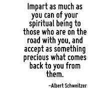Impart as much as you can of your spiritual being to those who are on the road with you, and accept as something precious what comes back to you from them. Photographic Print