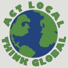 Act Local Think Global T-Shirt by Tracy Bollinger