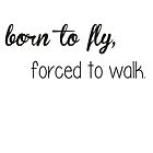 Born to fly, forced to walk. by loreendb