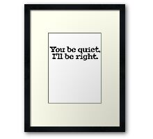 You be quiet, I'll be right. Framed Print