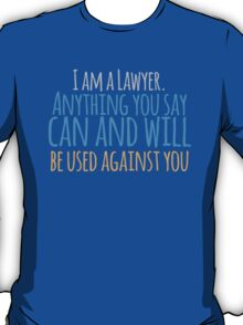 I am a lawyer anything you say can and will be used against you T-Shirt