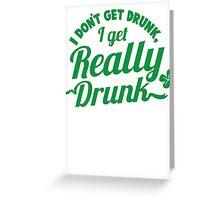 I don't get DRUNK I get REALLY DRUNK  Greeting Card