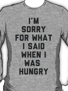 Sorry For What I Said When I was Hungry T-Shirt