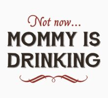 Now Now, Mommy is Drinking by TheShirtYurt