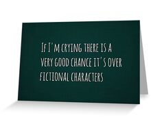 If I'm crying there is a very good chance it's over fictional characters Greeting Card