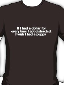 If I had a dollar for every time I got distracted, I wish I had a puppy T-Shirt