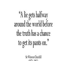 "WINSTON CHURCHILL,""A lie gets halfway around the world before the truth has a chance to get its pants on.""  by TOM HILL - Designer"