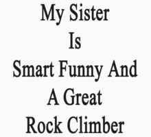My Sister Is Smart Funny And A Great Rock Climber  by supernova23