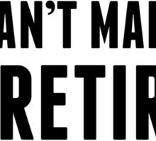 You Can't Make Me I'm Retired Sticker