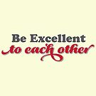 Bill & Ted's - Be Excellent To Each Other. by Tee Brain Creative