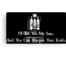I'll tell you my sins and you can sharpen your knife Canvas Print