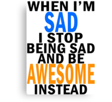 When I'm sad I stop being sad and be awesome instead Canvas Print