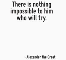 There is nothing impossible to him who will try. T-Shirt
