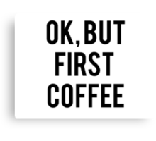 Ok, But First Coffee Canvas Print