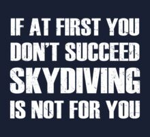 If at first you don't succeed, skydiving is not for you T-Shirt