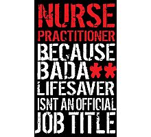 Excellent 'Nurse Practitioner because Badass Lifesaver Isn't an Official Job Title' Tshirt, Accessories and Gifts Photographic Print