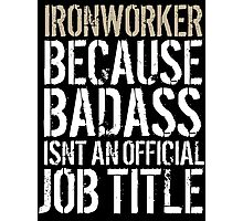 Fun 'Ironworker because Badass Isn't an Official Job Title' Tshirt, Accessories and Gifts Photographic Print
