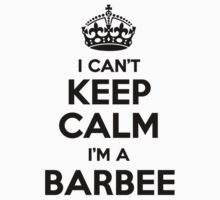 I cant keep calm Im a BARBEE by icant