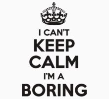 I cant keep calm Im a BORING by icant