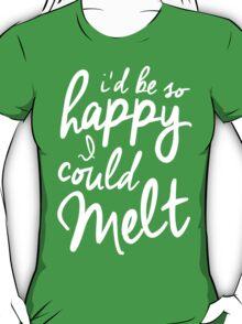 So Happy I Could Melt T-Shirt