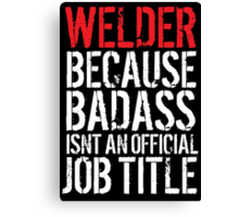 Excellent 'Welder because Badass Isn't an Official Job Title' Tshirt, Accessories and Gifts Canvas Print