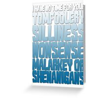 I have no time for your tomfoolery, silliness, nonsense, malarkey or shenanigans Greeting Card