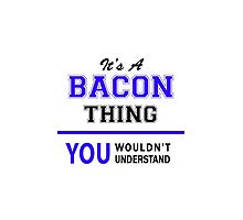 It's a BACON thing, you wouldn't understand !! by yourname