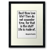 Dost thou love life? Then do not squander time, for that is the stuff life is made of. Framed Print