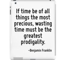 If time be of all things the most precious, wasting time must be the greatest prodigality. iPad Case/Skin