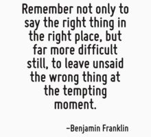 Remember not only to say the right thing in the right place, but far more difficult still, to leave unsaid the wrong thing at the tempting moment. by Quotr