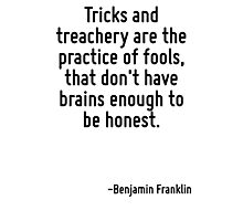 Tricks and treachery are the practice of fools, that don't have brains enough to be honest. Photographic Print