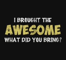 I Brought the Awesome What Did You Bring by TheShirtYurt