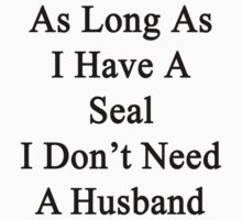 As Long As I Have A Seal I Don't Need A Husband  by supernova23