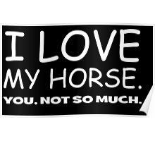 I LOVE MY HORSE. you, not so much.  Poster