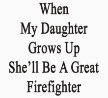 When My Daughter Grows Up She'll Be A Great Firefighter  by supernova23