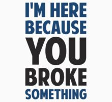 I'm Here Because You Broke Something by TheShirtYurt