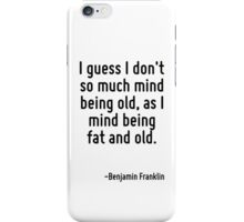 I guess I don't so much mind being old, as I mind being fat and old. iPhone Case/Skin