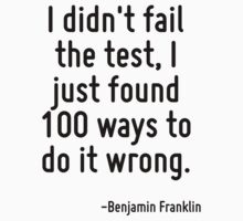 I didn't fail the test, I just found 100 ways to do it wrong. by Quotr