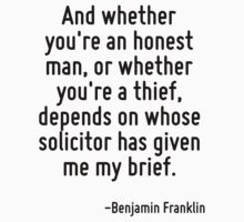 And whether you're an honest man, or whether you're a thief, depends on whose solicitor has given me my brief. by Quotr