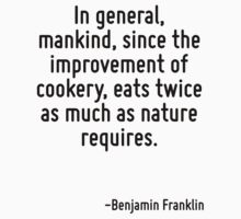 In general, mankind, since the improvement of cookery, eats twice as much as nature requires. by Quotr