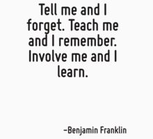 Tell me and I forget. Teach me and I remember. Involve me and I learn. by Quotr